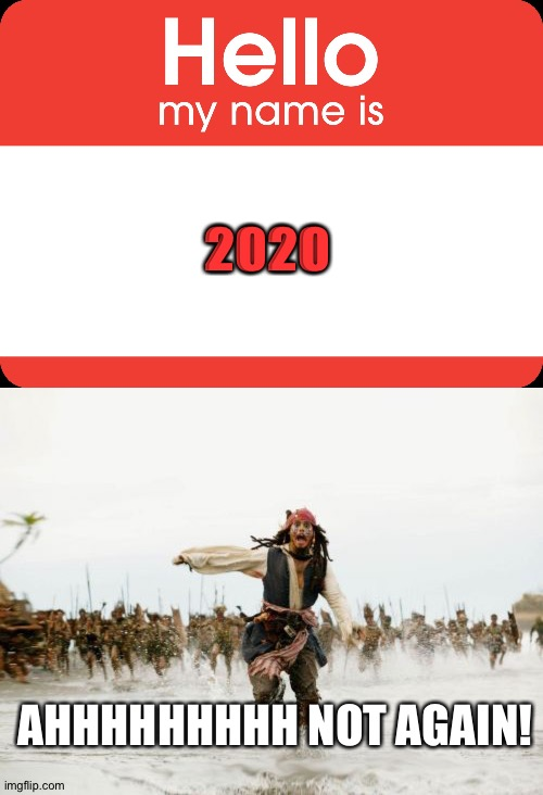2020 not again....?!? |  2020; AHHHHHHHHH NOT AGAIN! | image tagged in hello my name is,memes,jack sparrow being chased | made w/ Imgflip meme maker