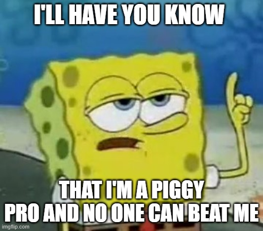 I'll Have You Know Spongebob |  I'LL HAVE YOU KNOW; THAT I'M A PIGGY PRO AND NO ONE CAN BEAT ME | image tagged in memes,i'll have you know spongebob | made w/ Imgflip meme maker