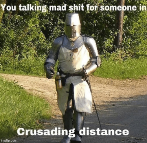 You talking mad shit for someone in crusading distance | image tagged in you talking mad shit for someone in crusading distance | made w/ Imgflip meme maker