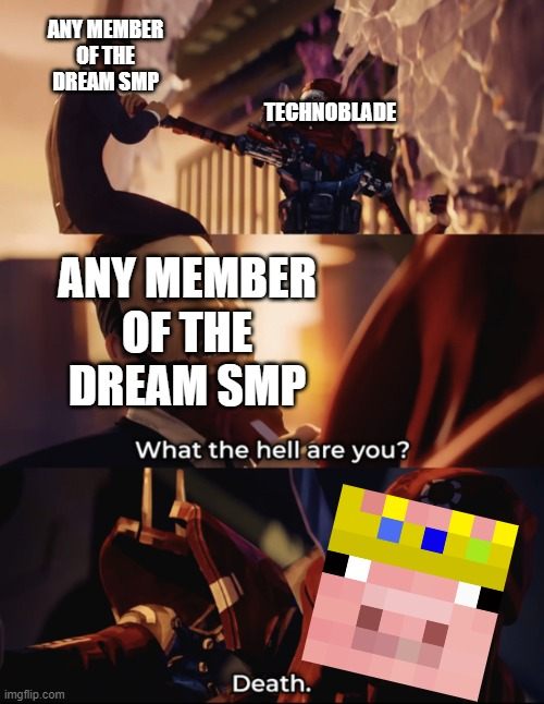 DEATH!!!!!! BLOOD FOR THE BLOOD GOD!!! |  ANY MEMBER OF THE DREAM SMP; TECHNOBLADE; ANY MEMBER OF THE DREAM SMP | image tagged in what are you death,techno | made w/ Imgflip meme maker
