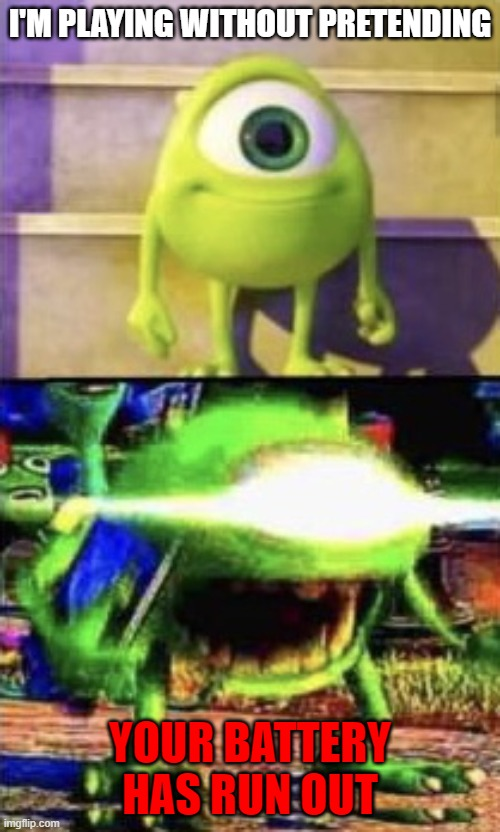 me when I play |  I'M PLAYING WITHOUT PRETENDING; YOUR BATTERY HAS RUN OUT | image tagged in mike wazowski | made w/ Imgflip meme maker