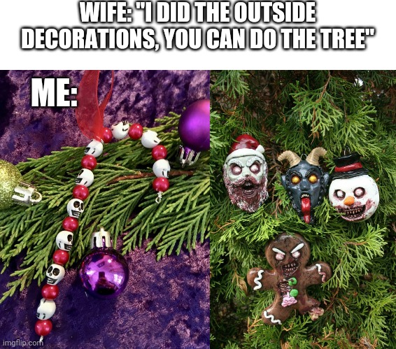 "LOOKS GOOD TO ME |  WIFE: ""I DID THE OUTSIDE DECORATIONS, YOU CAN DO THE TREE""; ME: 