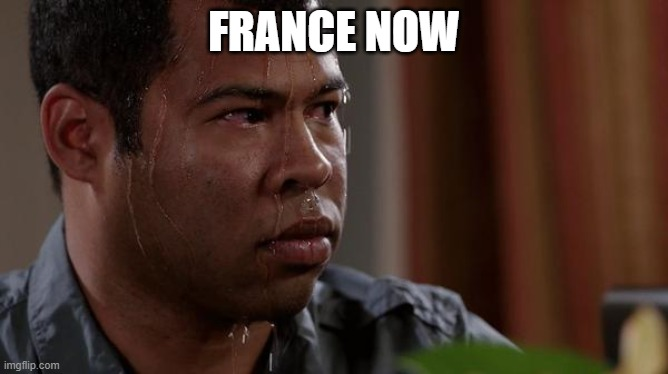 sweating bullets | FRANCE NOW | image tagged in sweating bullets | made w/ Imgflip meme maker