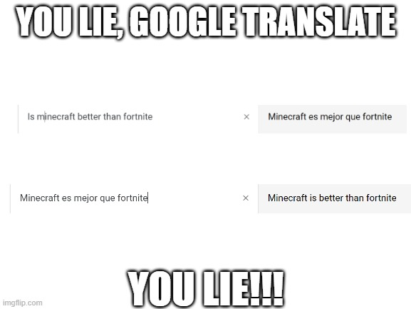 IT'S NOT TRUE |  YOU LIE, GOOGLE TRANSLATE; YOU LIE!!! | image tagged in blank white template,memes,minecraft,fortnite,google translate | made w/ Imgflip meme maker