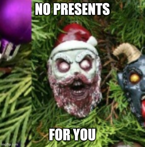 NO PRESENTS FOR YOU | made w/ Imgflip meme maker