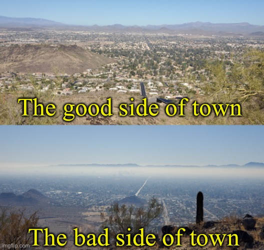 These two pictures taken from the same place on a butte I hike in Phoenix (north & south).  South shows inversion pollution. |  The good side of town; The bad side of town | image tagged in landscapes | made w/ Imgflip meme maker