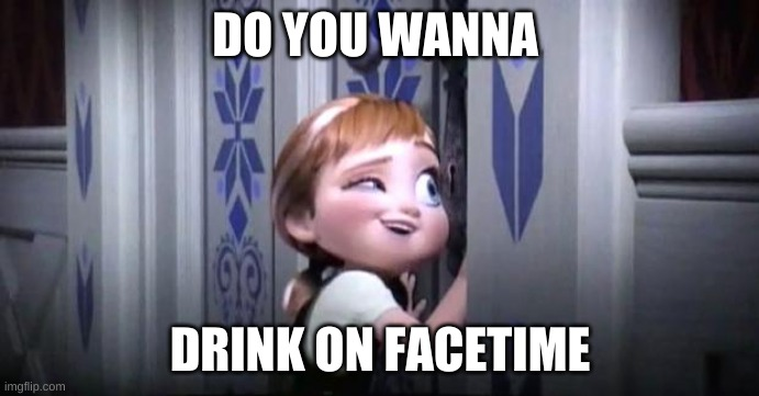 frozen little anna |  DO YOU WANNA; DRINK ON FACETIME | image tagged in frozen little anna | made w/ Imgflip meme maker