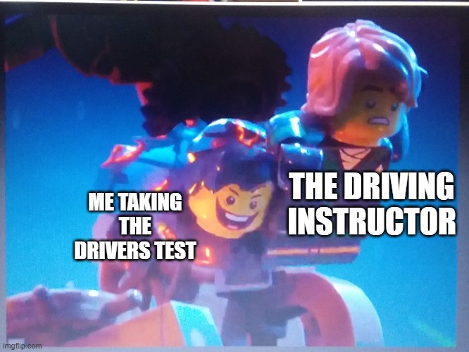 Cursed image ngl |  ME TAKING THE DRIVERS TEST; THE DRIVING INSTRUCTOR | image tagged in ninjago,driving,bad drivers | made w/ Imgflip meme maker