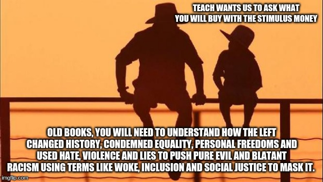 Cowboy wisdom.  Knowing is half the battle |  TEACH WANTS US TO ASK WHAT YOU WILL BUY WITH THE STIMULUS MONEY; OLD BOOKS, YOU WILL NEED TO UNDERSTAND HOW THE LEFT CHANGED HISTORY, CONDEMNED EQUALITY, PERSONAL FREEDOMS AND USED HATE, VIOLENCE AND LIES TO PUSH PURE EVIL AND BLATANT RACISM USING TERMS LIKE WOKE, INCLUSION AND SOCIAL JUSTICE TO MASK IT. | image tagged in cowboy father and son,blatant racism,woke,social justice,cowboy wisdom,make america great again | made w/ Imgflip meme maker