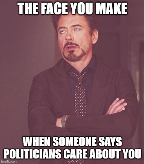 THE FACE YOU MAKE WHEN SOMEONE SAYS POLITICIANS CARE ABOUT YOU | image tagged in memes,face you make robert downey jr | made w/ Imgflip meme maker