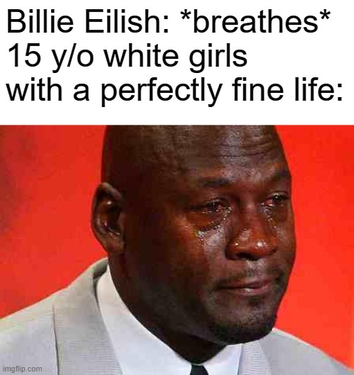 crying michael jordan |  Billie Eilish: *breathes* 15 y/o white girls with a perfectly fine life: | image tagged in crying michael jordan | made w/ Imgflip meme maker