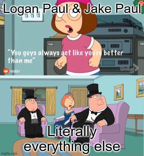 You Guys always act like you're better than me |  Logan Paul & Jake Paul; Literally everything else | image tagged in you guys always act like you're better than me | made w/ Imgflip meme maker