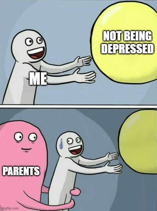 true |  NOT BEING DEPRESSED; ME; PARENTS | image tagged in memes,running away balloon,scumbag parents | made w/ Imgflip meme maker