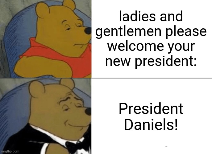 Tuxedo Winnie The Pooh |  ladies and gentlemen please welcome your new president:; President Daniels! | image tagged in memes,tuxedo winnie the pooh | made w/ Imgflip meme maker