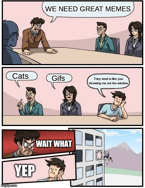 MEMES R WHAT WE NEED |  WE NEED GREAT MEMES; Cats; Gifs; They tend to like you throwing me out the window; WAIT WHAT; YEP | image tagged in memes,boardroom meeting suggestion | made w/ Imgflip meme maker