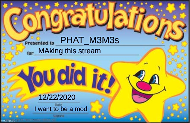idc about titles |  PHAT_M3M3s; MAking this stream; 12/22/2020; I want to be a mod | image tagged in memes,happy star congratulations | made w/ Imgflip meme maker