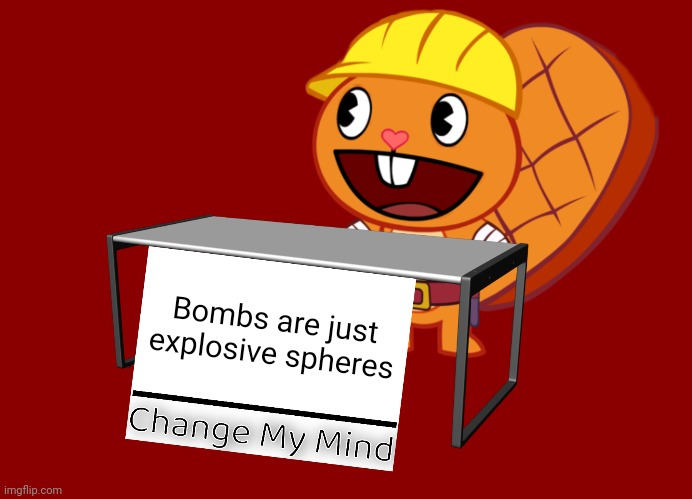 Handy (Change My Mind) (HTF Meme) |  Bombs are just explosive spheres | image tagged in handy change my mind htf meme,memes,change my mind,funny,nazi,nuclear bomb | made w/ Imgflip meme maker