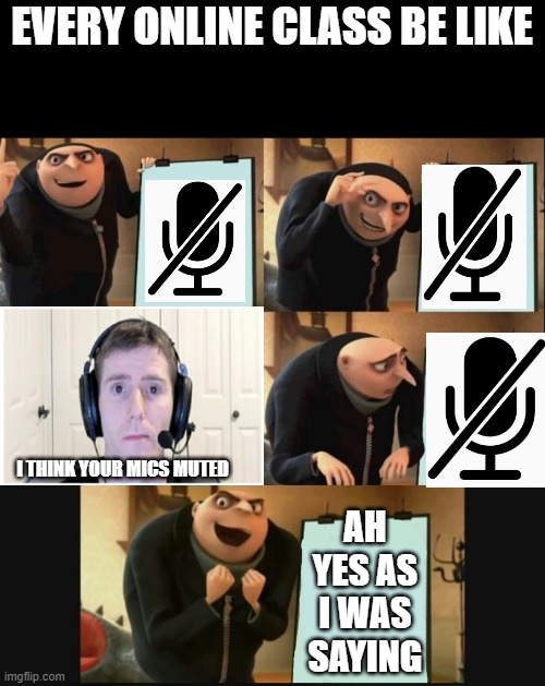 5 panel gru meme |  EVERY ONLINE CLASS BE LIKE; I THINK YOUR MICS MUTED; AH YES AS I WAS SAYING | image tagged in 5 panel gru meme,sad linus,memes,relatable,facts | made w/ Imgflip meme maker