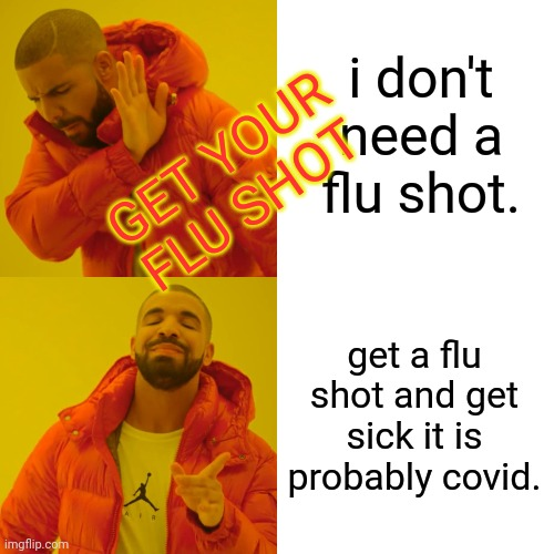 Drake Hotline Bling Meme | i don't need a flu shot. get a flu shot and get sick it is probably covid. GET YOUR FLU SHOT | image tagged in memes,drake hotline bling | made w/ Imgflip meme maker