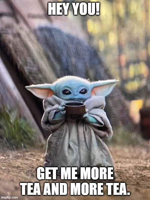 BABY YODA TEA |  HEY YOU! GET ME MORE TEA AND MORE TEA. | image tagged in baby yoda tea | made w/ Imgflip meme maker