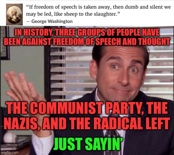 Leftists are even making the same excuses for this. |  IN HISTORY, THREE GROUPS OF PEOPLE HAVE BEEN AGAINST FREEDOM OF SPEECH AND THOUGHT; THE COMMUNIST PARTY, THE NAZIS, AND THE RADICAL LEFT; JUST SAYIN' | image tagged in michael scott,memes,freedom of speech,leftists,communism,neo-nazis | made w/ Imgflip meme maker