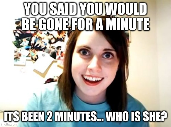 Overly Attached Girlfriend Meme |  YOU SAID YOU WOULD BE GONE FOR A MINUTE; ITS BEEN 2 MINUTES... WHO IS SHE? | image tagged in memes,overly attached girlfriend | made w/ Imgflip meme maker