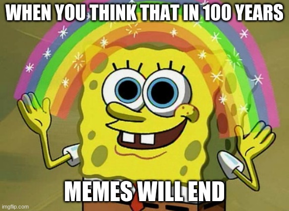 meme 1 |  WHEN YOU THINK THAT IN 100 YEARS; MEMES WILL END | image tagged in memes,imagination spongebob | made w/ Imgflip meme maker