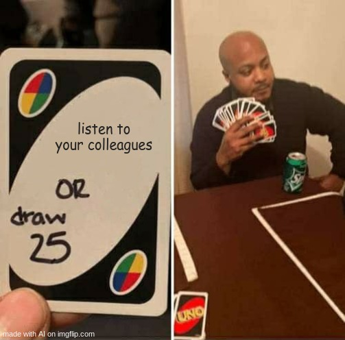 UNO Draw 25 Cards |  listen to your colleagues | image tagged in memes,uno draw 25 cards,ai meme | made w/ Imgflip meme maker