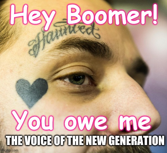 Voice of the New Generation |  Hey Boomer! You owe me; THE VOICE OF THE NEW GENERATION | image tagged in face tattoo millennial,entitlement,younger,generation,millenial,future | made w/ Imgflip meme maker