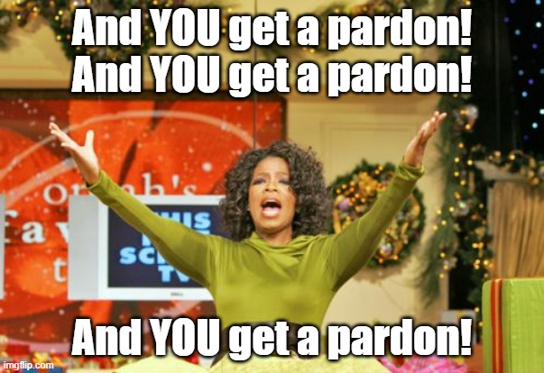 You Get An X And You Get An X |  And YOU get a pardon! And YOU get a pardon! And YOU get a pardon! | image tagged in memes,you get an x and you get an x | made w/ Imgflip meme maker
