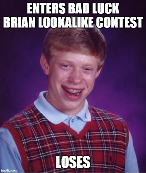 Bad Luck Brian |  ENTERS BAD LUCK BRIAN LOOKALIKE CONTEST; LOSES | image tagged in memes,bad luck brian | made w/ Imgflip meme maker