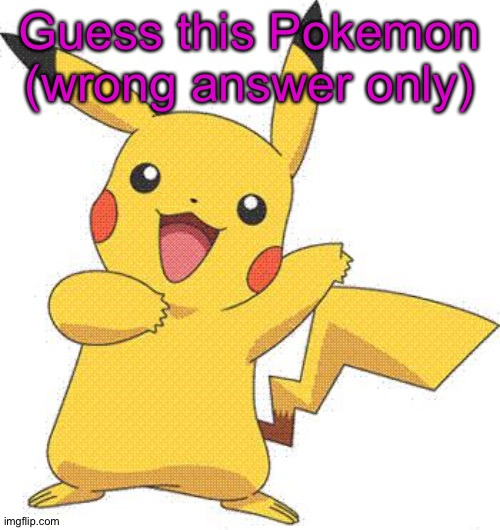 Wrong Answer Only |  Guess this Pokemon (wrong answer only) | image tagged in pokemon | made w/ Imgflip meme maker