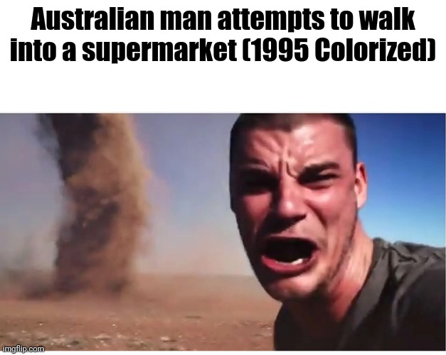HERE IT COMES! |  Australian man attempts to walk into a supermarket (1995 Colorized) | image tagged in here it come meme,australia,meanwhile in australia,colorized | made w/ Imgflip meme maker