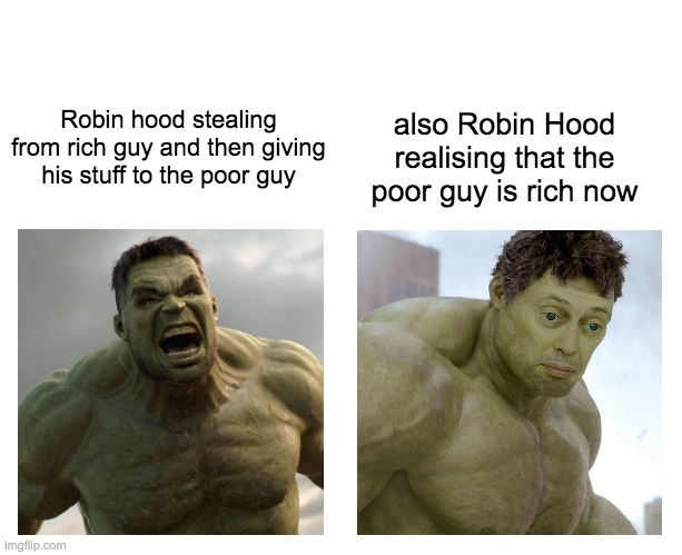 Hulk angry then realizes he's wrong |  also Robin Hood realising that the poor guy is rich now; Robin hood stealing from rich guy and then giving his stuff to the poor guy | image tagged in hulk angry then realizes he's wrong | made w/ Imgflip meme maker