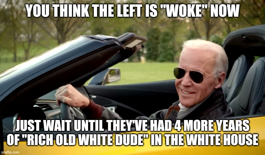 "Rich white dude in the White House |  YOU THINK THE LEFT IS ""WOKE"" NOW; JUST WAIT UNTIL THEY'VE HAD 4 MORE YEARS OF ""RICH OLD WHITE DUDE"" IN THE WHITE HOUSE 