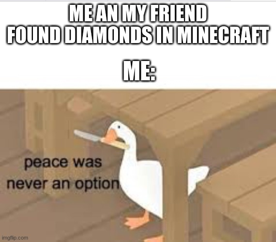 E |  ME AN MY FRIEND FOUND DIAMONDS IN MINECRAFT; ME: | image tagged in peace was never an option goose | made w/ Imgflip meme maker