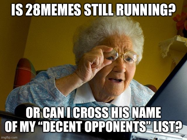 "You heard me |  IS 28MEMES STILL RUNNING? OR CAN I CROSS HIS NAME OF MY ""DECENT OPPONENTS"" LIST? 