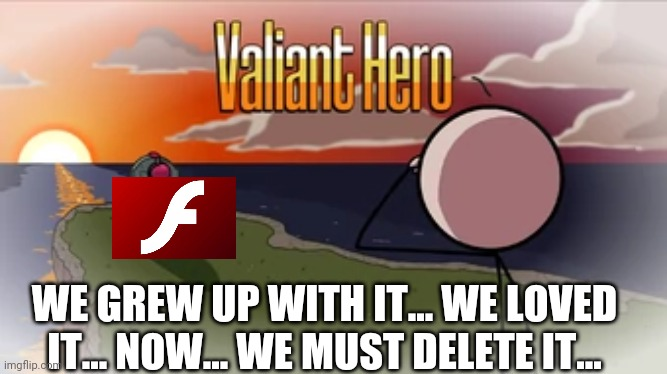This is no meme. Adobe Flash Player will be gone December, 31st 2020. We loved it but due to most changing to HTML5 they are no  |  WE GREW UP WITH IT... WE LOVED IT... NOW... WE MUST DELETE IT... | image tagged in valiant hero,adobe flash,2020 sucks | made w/ Imgflip meme maker