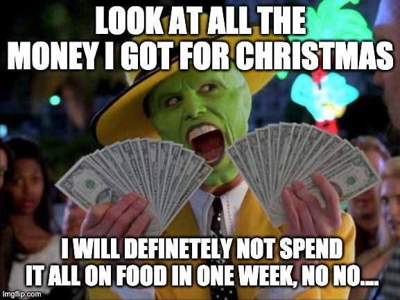 Money Money |  LOOK AT ALL THE MONEY I GOT FOR CHRISTMAS; I WILL DEFINETELY NOT SPEND IT ALL ON FOOD IN ONE WEEK, NO NO.... | image tagged in memes,money money | made w/ Imgflip meme maker