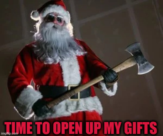 Time To Open Up My Gifts |  TIME TO OPEN UP MY GIFTS | image tagged in time to open up my gifts meme,evil santa meme,bad santa meme | made w/ Imgflip meme maker
