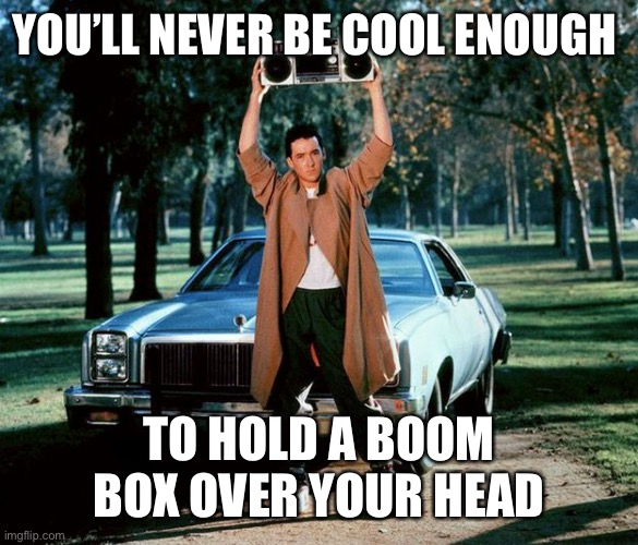 1980s |  YOU'LL NEVER BE COOL ENOUGH; TO HOLD A BOOM BOX OVER YOUR HEAD | image tagged in 80's boombox,80s,80s music,1980s,millenials,gen x | made w/ Imgflip meme maker