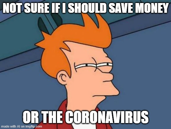 Welp |  NOT SURE IF I SHOULD SAVE MONEY; OR THE CORONAVIRUS | image tagged in memes,futurama fry,ai meme | made w/ Imgflip meme maker