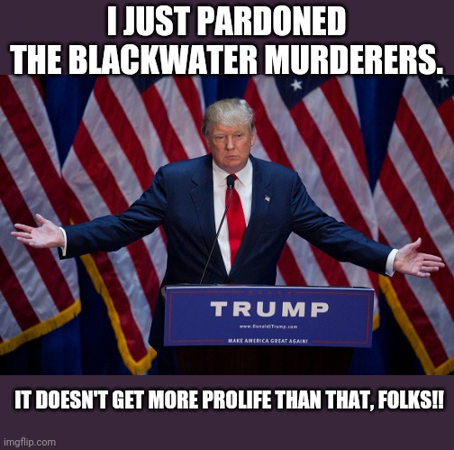 Prolife trump |  I JUST PARDONED THE BLACKWATER MURDERERS. IT DOESN'T GET MORE PROLIFE THAN THAT, FOLKS!! | image tagged in donald trump,pro life,evangelicals,maga,conservatives,never trump | made w/ Imgflip meme maker