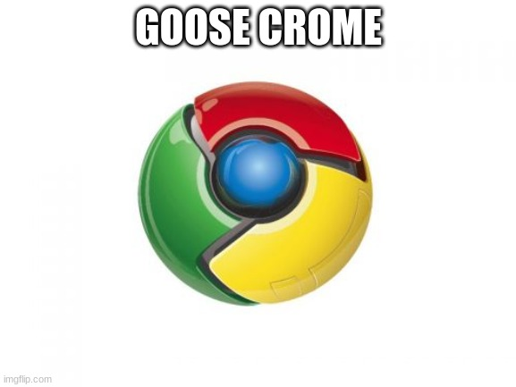 GOOZE |  GOOSE CROME | image tagged in memes,google chrome | made w/ Imgflip meme maker