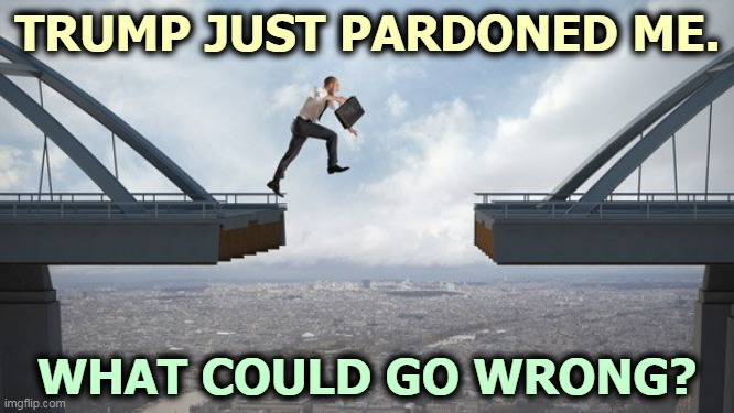 Heh heh. |  TRUMP JUST PARDONED ME. WHAT COULD GO WRONG? | image tagged in trump,pardon,criminal,crime,tax,fraud | made w/ Imgflip meme maker