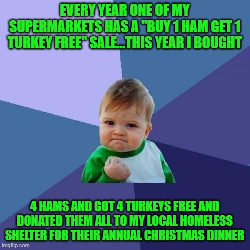 "I give this way because NO ONE should have to go hungry at Christmas time...everybody have a Merry Christmas!!! |  EVERY YEAR ONE OF MY SUPERMARKETS HAS A ""BUY 1 HAM GET 1 TURKEY FREE"" SALE...THIS YEAR I BOUGHT; 4 HAMS AND GOT 4 TURKEYS FREE AND DONATED THEM ALL TO MY LOCAL HOMELESS SHELTER FOR THEIR ANNUAL CHRISTMAS DINNER 