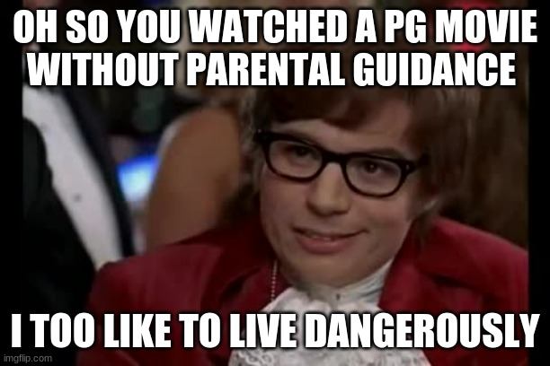 PG MOVIES |  OH SO YOU WATCHED A PG MOVIE WITHOUT PARENTAL GUIDANCE; I TOO LIKE TO LIVE DANGEROUSLY | image tagged in memes,i too like to live dangerously | made w/ Imgflip meme maker