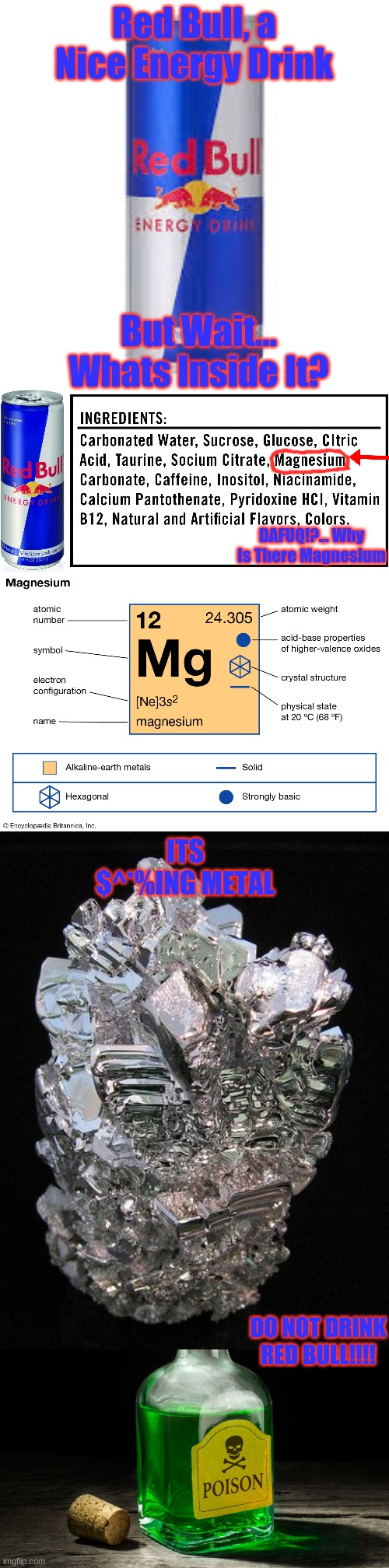 RED BULL IS DANGEROUS!! |  Red Bull, a Nice Energy Drink; But Wait... Whats Inside It? DAFUQ!?... Why Is There Magnesium; ITS $^*%ING METAL; DO NOT DRINK RED BULL!!!! | image tagged in red bull,poison,dangerous | made w/ Imgflip meme maker