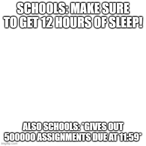 Blank Transparent Square Meme |  SCHOOLS: MAKE SURE TO GET 12 HOURS OF SLEEP! ALSO SCHOOLS: *GIVES OUT 500000 ASSIGNMENTS DUE AT 11:59* | image tagged in memes,blank transparent square | made w/ Imgflip meme maker