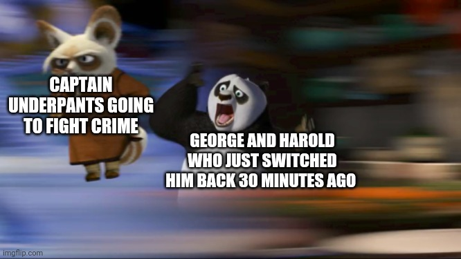Captain underpants |  CAPTAIN UNDERPANTS GOING TO FIGHT CRIME; GEORGE AND HAROLD WHO JUST SWITCHED HIM BACK 30 MINUTES AGO | image tagged in what's going on | made w/ Imgflip meme maker